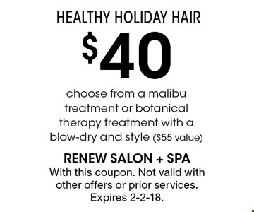 HEALTHY HOLIDAY HAIR $40 choose from a malibu treatment or botanical therapy treatment with a blow-dry and style ($55 value). With this coupon. Not valid with other offers or prior services. Expires 2-2-18.