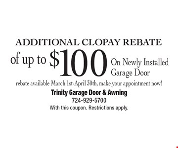Additional Clopay Rebate of up to $100 on Newly Installed Garage Door. Rebate available March 1st-April 30th, make your appointment now! With this coupon. Restrictions apply.