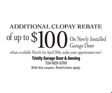 Additional CLOPAY Rebate of up to $100 On Newly Installed Garage Door rebate available March 1st-April 30th, make your appointment now! With this coupon. Restrictions apply.