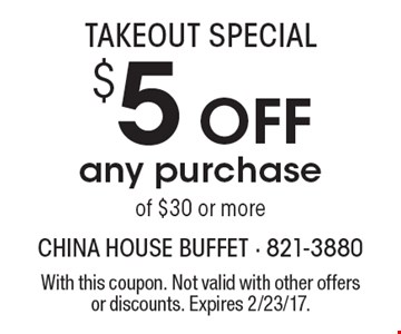 TAKEOUT SPECIAL. $5 Off any purchase of $30 or more. With this coupon. Not valid with other offers or discounts. Expires 2/23/17.