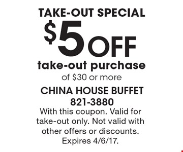 TAKE-OUT SPECIAL $5 OFF take-out purchase of $30 or more. With this coupon. Valid for take-out only. Not valid with other offers or discounts. Expires 4/6/17.