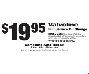 $19.95 Valvoline Full Service Oil Change Includes: Up to 5 quarts Valvoline conventional bulk oil. Tax & shop fee applies. Some cars require extra charge for oil filter. With this coupon only. Limit one coupon per car, per visit. Not valid with any other discount.