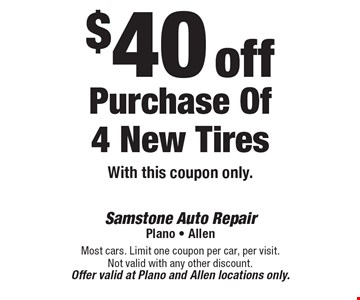 $40 off Purchase Of 4 New Tires. With this coupon only. Most cars. Limit one coupon per car, per visit. Not valid with any other discount. Offer valid at Plano and Allen locations only.
