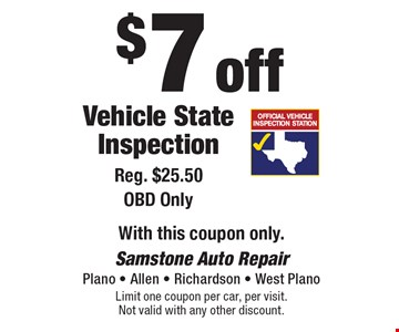 $7 off Vehicle State Inspection Reg. $25.50 OBD Only. With this coupon only.. Limit one coupon per car, per visit. Not valid with any other discount.