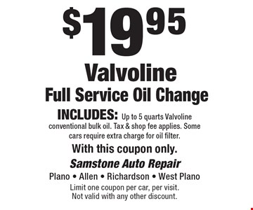 $19.95 Valvoline Full Service Oil Change Includes: Up to 5 quarts Valvoline conventional bulk oil. Tax & shop fee applies. Some cars require extra charge for oil filter. With this coupon only.. Limit one coupon per car, per visit. Not valid with any other discount.