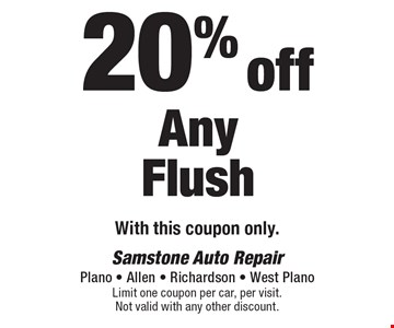 20% off Any Flush With this coupon only.. Limit one coupon per car, per visit. Not valid with any other discount.