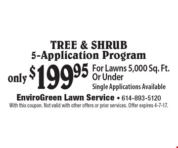 only $199.95 Tree & Shrub 5-Application Program For Lawns 5,000 Sq. Ft. Or Under Single Applications Available. With this coupon. Not valid with other offers or prior services. Offer expires 4-7-17.