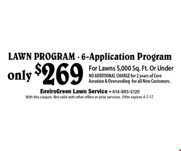 only $269 Lawn Program - 6-Application Program For Lawns 5,000 Sq. Ft. Or UnderNO ADDITIONAL CHARGE for 2 years of Core Aeration & Overseedingfor all New Customers.. With this coupon. Not valid with other offers or prior services. Offer expires 4-7-17.