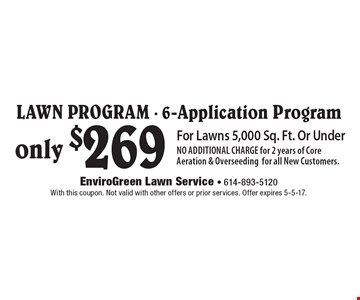 only $269 Lawn Program - 6-Application Program For Lawns 5,000 Sq. Ft. Or Under NO ADDITIONAL CHARGE for 2 years of Core Aeration & Overseeding for all New Customers.. With this coupon. Not valid with other offers or prior services. Offer expires 5-5-17.