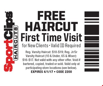 FREE Haircut. First Time Visit for New Clients - Valid ID Required. Reg. Varsity Haircut: $18-$19; Reg. Jr/Sr Varsity Haircut (10 & Under, 65 & Wiser): $16-$17. Not valid with any other offer. Void if bartered, copied, traded or sold. Valid only at participating store locations (see below). EXPIRES 4/1/17 - CODE 2200