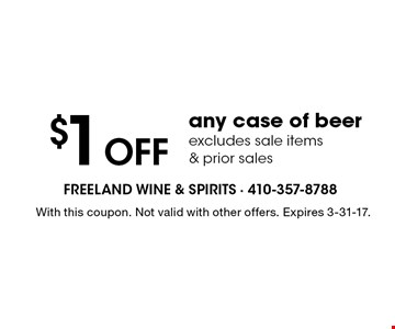 $1 OFF any case of beer. Excludes sale items & prior sales. With this coupon. Not valid with other offers. Expires 3-31-17.