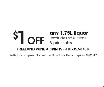 $1 OFF any 1.75L liquor. Excludes sale items & prior sales. With this coupon. Not valid with other offers. Expires 5-31-17.