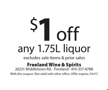 $1off any 1.75L liquor. Excludes sale items & prior sales. With this coupon. Not valid with other offers. Offer expires 7/4/17.