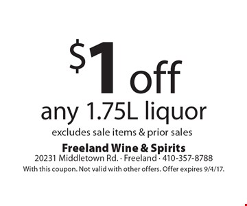 $1 off any 1.75L liquor. Excludes sale items & prior sales. With this coupon. Not valid with other offers. Offer expires 9/4/17.