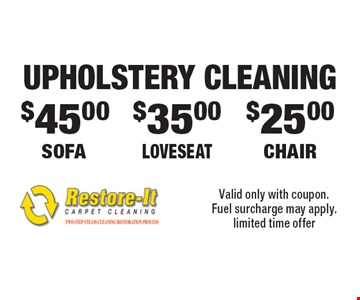 UPHOLSTERY CLEANING $45.00 SOFA. $35.00 LOVESEAT. $25.00 CHAIR. Valid only with coupon. Fuel surcharge may apply. Limited time offer.