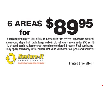 $89.95 6 AREAS. Each additional area ONLY $15.95 Some furniture moved. An Area is defined as a room, steps, hall, bath, large walk-in closet or any room under 250 sq. ft. L-shaped combination or great room is considered 2 rooms. Fuel surcharge may apply. Valid only with coupon. Not valid with other coupons or discounts. Limited time offer.