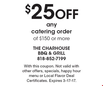 $25 Off any catering order of $150 or more. With this coupon. Not valid with other offers, specials, happy hour menu or Local Flavor Deal Certificates. Expires 3-17-17.