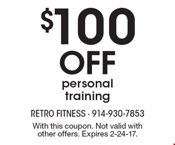 $100 OFF personal training. With this coupon. Not valid with other offers. Expires 2-24-17.