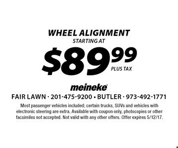$89.99 WHEEL alignment. Most passenger vehicles included; certain trucks, SUVs and vehicles with electronic steering are extra. Available with coupon only, photocopies or other facsimiles not accepted. Not valid with any other offers. Offer expires 5/12/17.