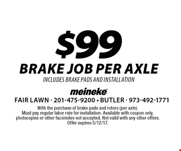$99 brake job per axle includes brake pads and installation. With the purchase of brake pads and rotors (per axle). Must pay regular labor rate for installation. Available with coupon only, photocopies or other facsimiles not accepted. Not valid with any other offers. Offer expires 5/12/17.