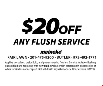 $20 off ANY FLUSH SERVICE. Applies to coolant, brake fluid, and power steering flushes. Service includes flushing out old fluid and replacing with new fluid. Available with coupon only, photocopies or other facsimiles not accepted. Not valid with any other offers. Offer expires 5/12/17.