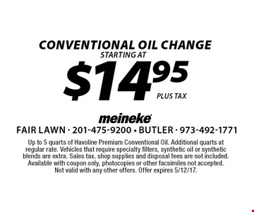 $14.95 Conventional Oil Change. Up to 5 quarts of Havoline Premium Conventional Oil. Additional quarts at regular rate. Vehicles that require specialty filters, synthetic oil or synthetic blends are extra. Sales tax, shop supplies and disposal fees are not included.Available with coupon only, photocopies or other facsimiles not accepted. Not valid with any other offers. Offer expires 5/12/17.