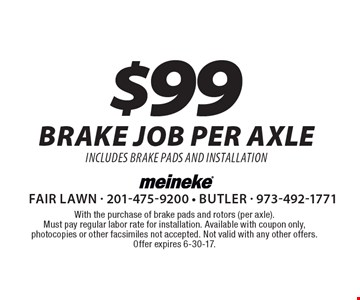 $99 brake job per axle includes brake pads and installation. With the purchase of brake pads and rotors (per axle). Must pay regular labor rate for installation. Available with coupon only, photocopies or other facsimiles not accepted. Not valid with any other offers. Offer expires 6-30-17.