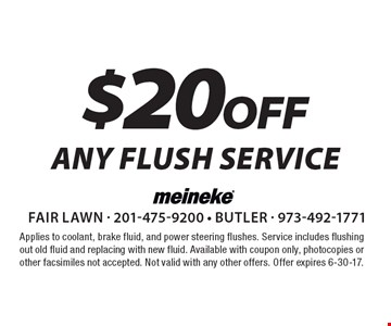 $20off ANY FLUSH SERVICE. Applies to coolant, brake fluid, and power steering flushes. Service includes flushing out old fluid and replacing with new fluid. Available with coupon only, photocopies or other facsimiles not accepted. Not valid with any other offers. Offer expires 6-30-17.