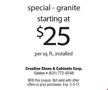 special - granite starting at $25 per sq. ft., installed. With this coupon. Not valid with other offers or prior purchases. Exp. 5-5-17.
