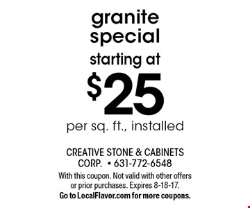 Starting at $25 per sq. ft., installed granite special. With this coupon. Not valid with other offers or prior purchases. Expires 8-18-17. Go to LocalFlavor.com for more coupons.