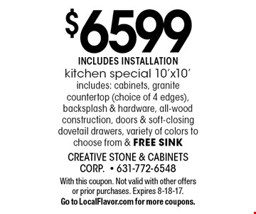 $6599 Includes inslallation. Kitchen special 10'x10' includes: cabinets, granite countertop (choice of 4 edges), backsplash & hardware, all-wood construction, doors & soft-closing dovetail drawers, variety of colors to choose from & free sink. With this coupon. Not valid with other offers or prior purchases. Expires 8-18-17. Go to LocalFlavor.com for more coupons.
