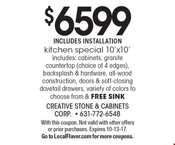 $6599 INCLUDES INSTALLATION kitchen special 10'x10' includes: cabinets, granite countertop (choice of 4 edges), backsplash & hardware, all-wood construction, doors & soft-closing dovetail drawers, variety of colors to choose from & free sink. With this coupon. Not valid with other offers or prior purchases. Expires 10-13-17. Go to LocalFlavor.com for more coupons.