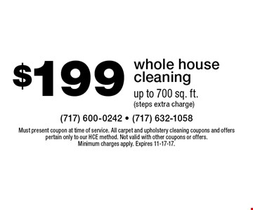 $199 whole house cleaning up to 700 sq. ft. (steps extra charge). Must present coupon at time of service. All carpet and upholstery cleaning coupons and offers pertain only to our HCE method. Not valid with other coupons or offers. Minimum charges apply. Expires 11-17-17.