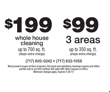 $199 whole house cleaning up to 700 sq. ft. (steps extra charge). $99 3 areas up to 350 sq. ft. (steps extra charge). Must present coupon at time of service. All carpet and upholstery cleaning coupons and offers pertain only to our HCE method. Not valid with other coupons or offers. Minimum charges apply. Expires 4-28-17.