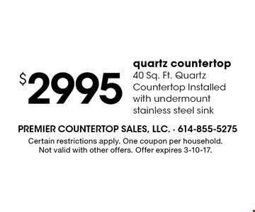 $2995 quartz countertop. 40 Sq. Ft. Quartz Countertop Installed with undermount stainless steel sink. Certain restrictions apply. One coupon per household. Not valid with other offers. Offer expires 3-10-17.