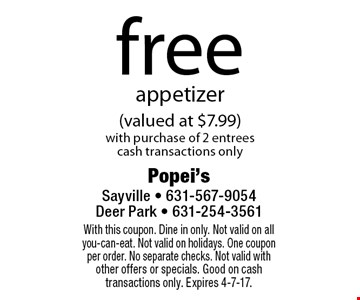free appetizer (valued at $7.99) with purchase of 2 entrees cash transactions only. With this coupon. Dine in only. Not valid on all you-can-eat. Not valid on holidays. One coupon per order. No separate checks. Not valid with other offers or specials. Good on cash transactions only. Expires 4-7-17.