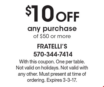 $10 Off any purchase of $50 or more. With this coupon. One per table. Not valid on holidays. Not valid with any other. Must present at time of ordering. Expires 3-3-17.