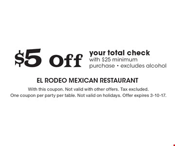 $5 Off your total check with $25 minimum purchase - excludes alcohol. With this coupon. Not valid with other offers. Tax excluded.One coupon per party per table. Not valid on holidays. Offer expires 3-10-17.