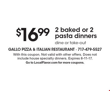 $16.99 2 baked or 2 pasta dinners. Dine or take-out. With this coupon. Not valid with other offers. Does not include house specialty dinners. Expires 8-11-17.Go to LocalFlavor.com for more coupons.