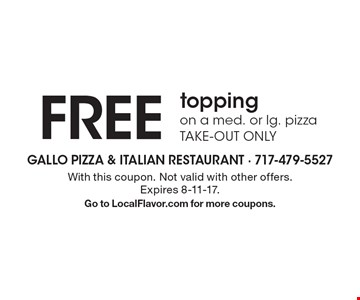 FREE topping on a med. or lg. pizza. TAKE-OUT ONLY. With this coupon. Not valid with other offers. Expires 8-11-17.Go to LocalFlavor.com for more coupons.