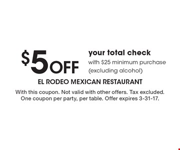 $5 Off your total check with $25 minimum purchase (excluding alcohol). With this coupon. Not valid with other offers. Tax excluded. One coupon per party, per table. Offer expires 3-31-17.