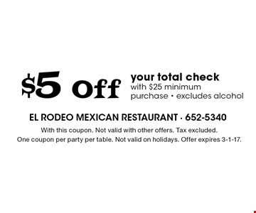 $5 Off your total check with $25 minimum purchase - excludes alcohol. With this coupon. Not valid with other offers. Tax excluded. One coupon per party per table. Not valid on holidays. Offer expires 3-1-17.