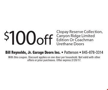 $100 off Clopay Reserve Collection, Canyon Ridge Limited Edition Or Coachman Urethane Doors. With this coupon. Discount applies on one door per household. Not valid with other offers or prior purchases. Offer expires 2/28/17.