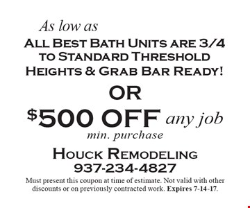 As low as $4599. All Best Bath Units are 3/4 to Standard Threshold Heights & Grab Bar Ready! OR $500 OFF any job. min. purchase. Must present this coupon at time of estimate. Not valid with other discounts or on previously contracted work. Expires 7-14-17.