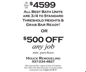 All best bath units as low as $4599–all Best Bath units are 3/4 to standard threshold heights & grab bar ready! $500 off any job. Min. purchase. Must present this coupon at time of estimate. Not valid with other discounts or on previously contracted work. Expires 8-18-17.
