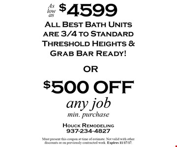 As low as $4599 Bath Units. All Best Bath Units are 3/4 to Standard Threshold Heights & Grab Bar Ready! OR $500 off any job. Min. purchase. Must present this coupon at time of estimate. Not valid with other discounts or on previously contracted work. Expires 11/17/17.
