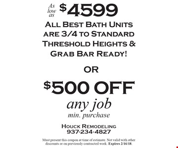 As low as $4599 Bath Units All Best Bath Units are 3/4 to Standard Threshold Heights & Grab Bar Ready!. $500 off any job min. purchase. Must present this coupon at time of estimate. Not valid with other discounts or on previously contracted work. Expires 2/16/18.