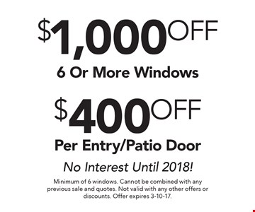 $400 OFF Per Entry/Patio Door OR $1,000 OFF 6 Or More Windows. No Interest Until 2018!. Minimum of 6 windows. Cannot be combined with any previous sale and quotes. Not valid with any other offers or discounts. Offer expires 3-10-17.
