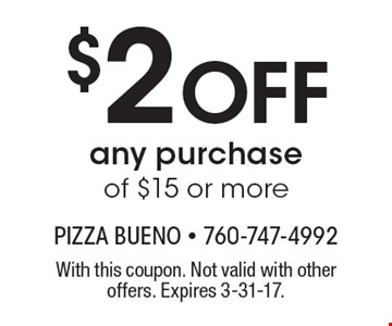 $2 Off any purchase of $15 or more. With this coupon. Not valid with other offers. Expires 3-31-17.