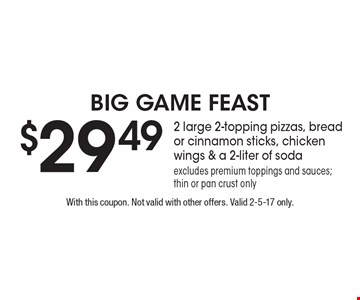 Big Game Feast $29.49 2 large 2-topping pizzas, bread or cinnamon sticks, chicken wings & a 2-liter of soda. excludes premium toppings and sauces; thin or pan crust only. With this coupon. Not valid with other offers. Valid 2-5-17 only.